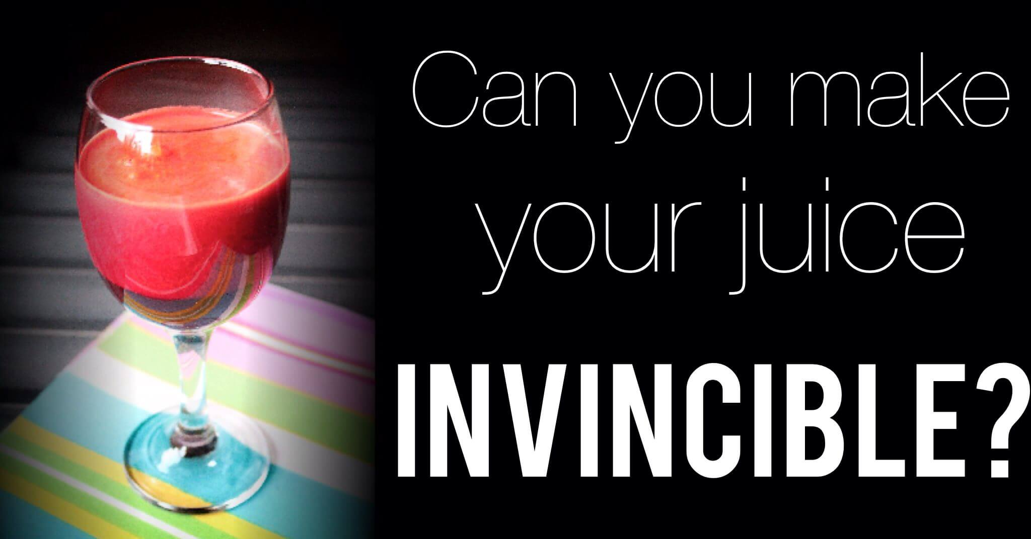 How to Make Your Juice Invincible!