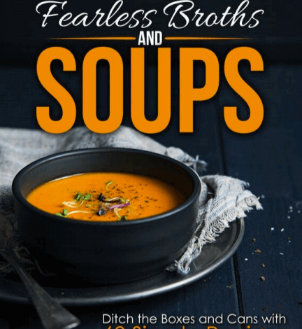 Fearless Broths and Soups - The Ultimate Guide to Soup Making with Bone Broth