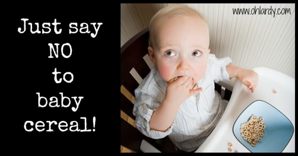 Just Say No to Baby Cereal - www.ohlardy.com